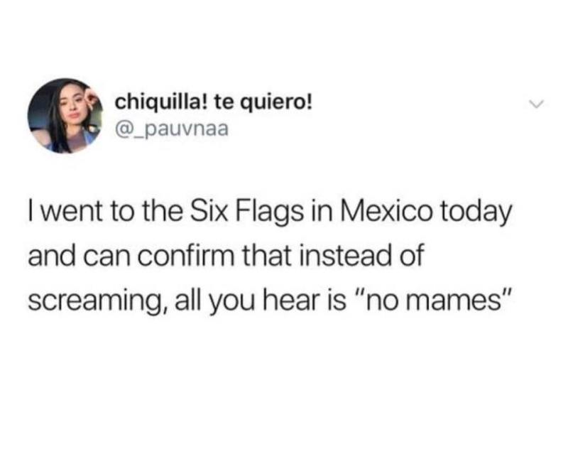 "I went to Six Flags in Mexico, all you hear is ""no mames"""