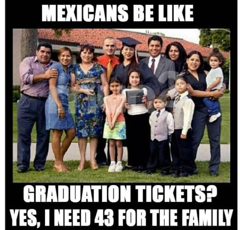 Mexicans be like... Graduation tickets? I need 43 for the family