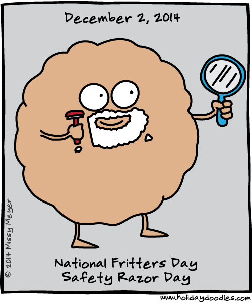 December 2, 2014: National Fritters Day; Safety Razor Day