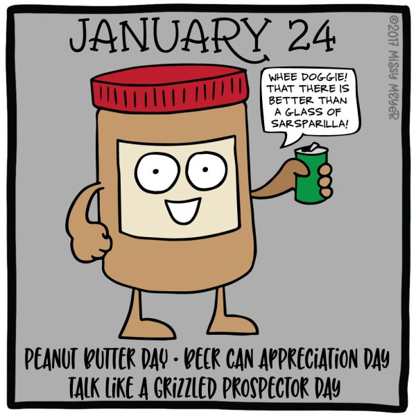 January 24 (every year): Peanut Butter Day; Beer Can Appreciation Day; Talk Like a Grizzled Prospector Day