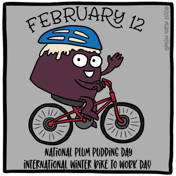 February 12 (every year): National Plum Pudding Day; International Winter Bike to Work Day
