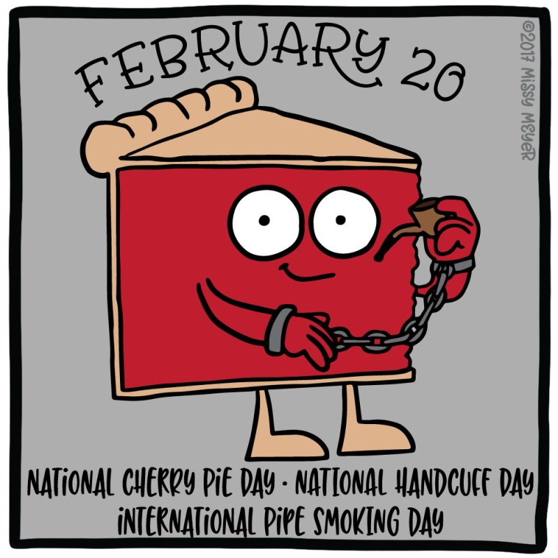 February 20 (every year): National Cherry Pie Day; National Handcuff Day; International Pipe Smoking Day