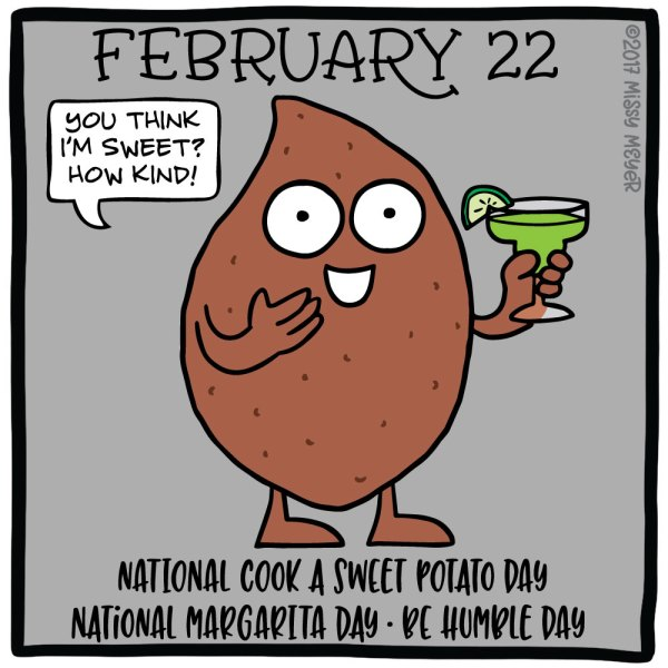 February 22 (every year): National Cook a Sweet Potato Day; National Margarita Day; Be Humble Day