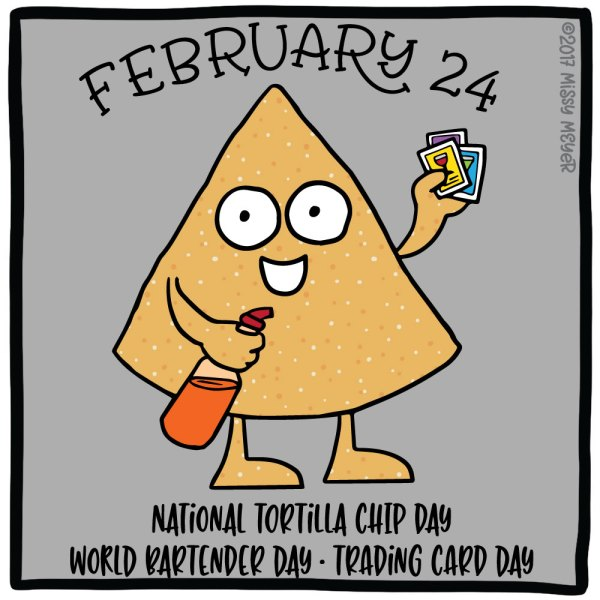 February 24 (every year): National Tortilla Chip Day; World Bartender Day; Trading Card Day