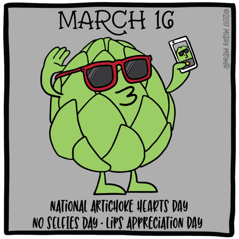 March 16 (every year): National Artichoke Hearts Day; No Selfies Day; Lips Appreciation Day