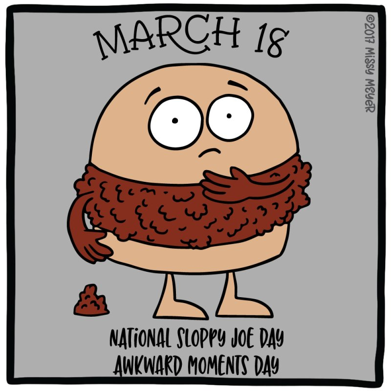 March 18 (every year): National Sloppy Joe Day; Awkward Moments Day
