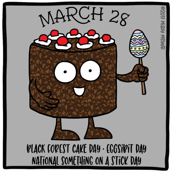 March 28 (every year): Black Forest Cake Day; Eggsibit Day; National Something on a Stick Day