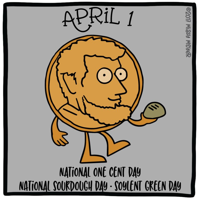 April 1 (every year): National One Cent Day; National Sourdough Day; Soylent Green Day