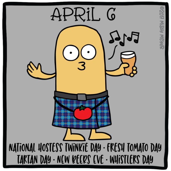 April 6 (every year): National Hostess Twinkie Day; Fresh Tomato Day; Tartan Day; New Beers Eve; Whistlers Day