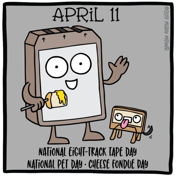 April 11 (every year): National Eight-Track Tape Day; National Pet Day; Cheese Fondue Day