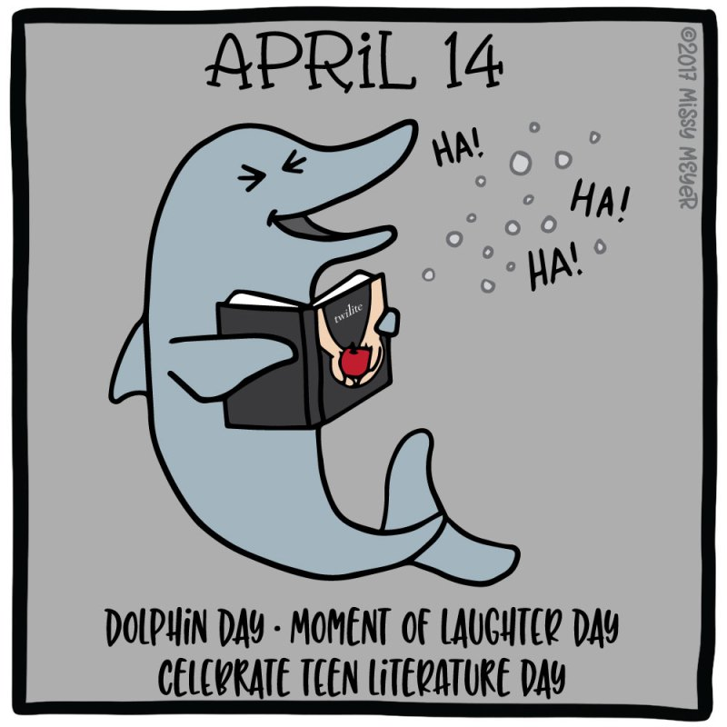 April 14 (every year): Dolphin Day; Moment of Laughter Day; Celebrate Teen Literature Day