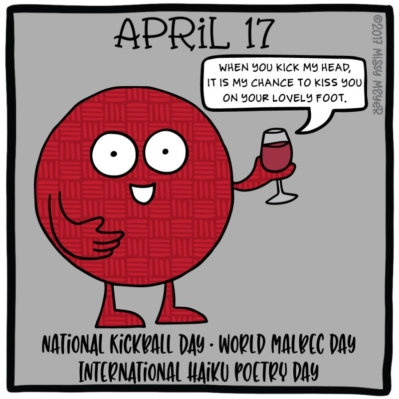 April 17 (every year): National Kickball Day; World Malbec Day; International Haiku Poetry Day