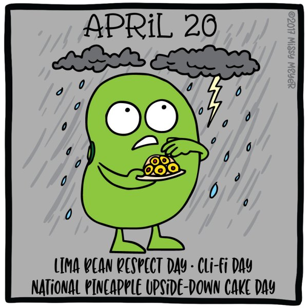 April 20 (every year): Lima Bean Respect Day; Cli-Fi (Climate Fiction) Day; National Pineapple Upside-Down Cake Day