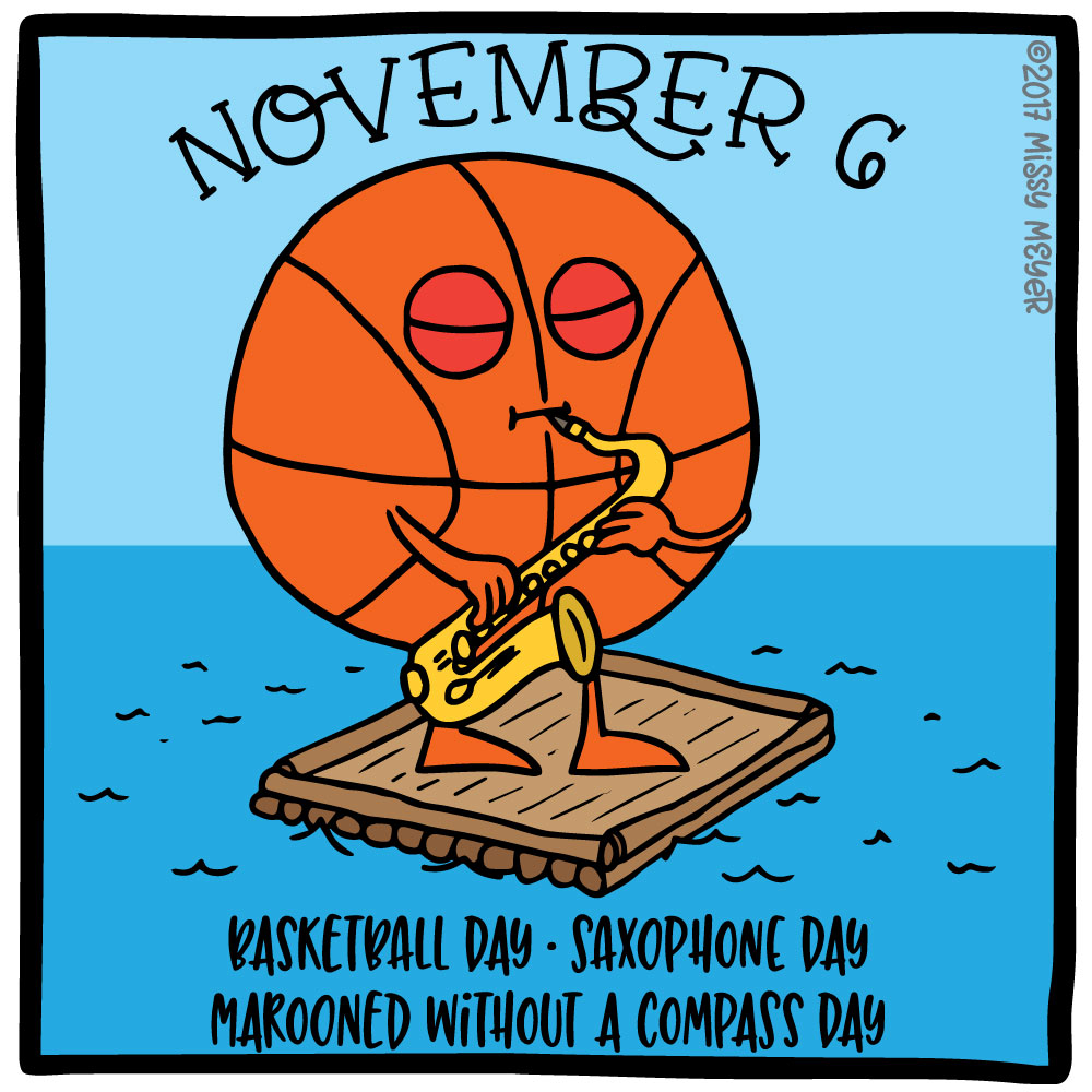 November 6 (every year): Basketball Day; Saxophone Day; Marooned Without a Compass Day