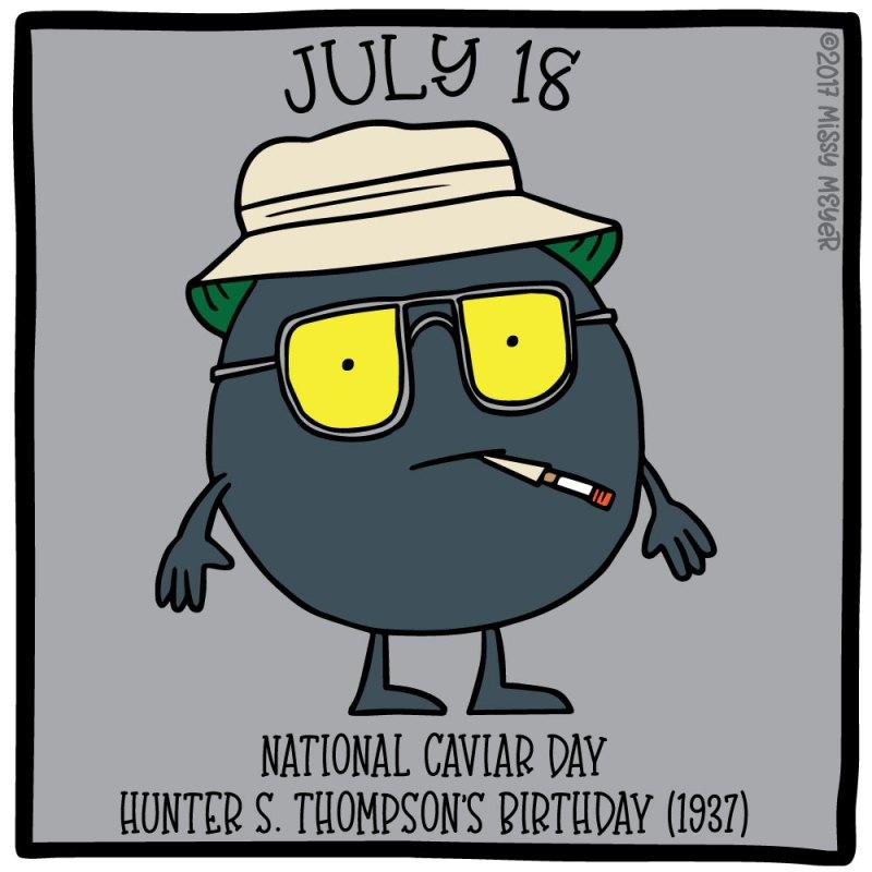 July 18 (every year): National Caviar Day; Hunter S. Thompson's Birthday