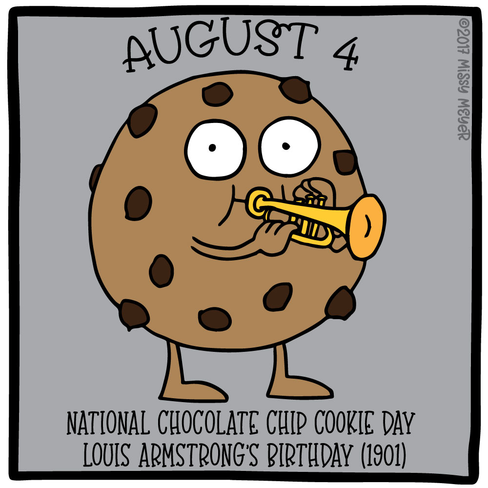 August 4 (every year): National Chocolate Chip Cookie Day; Louis Armstrong's Birthday