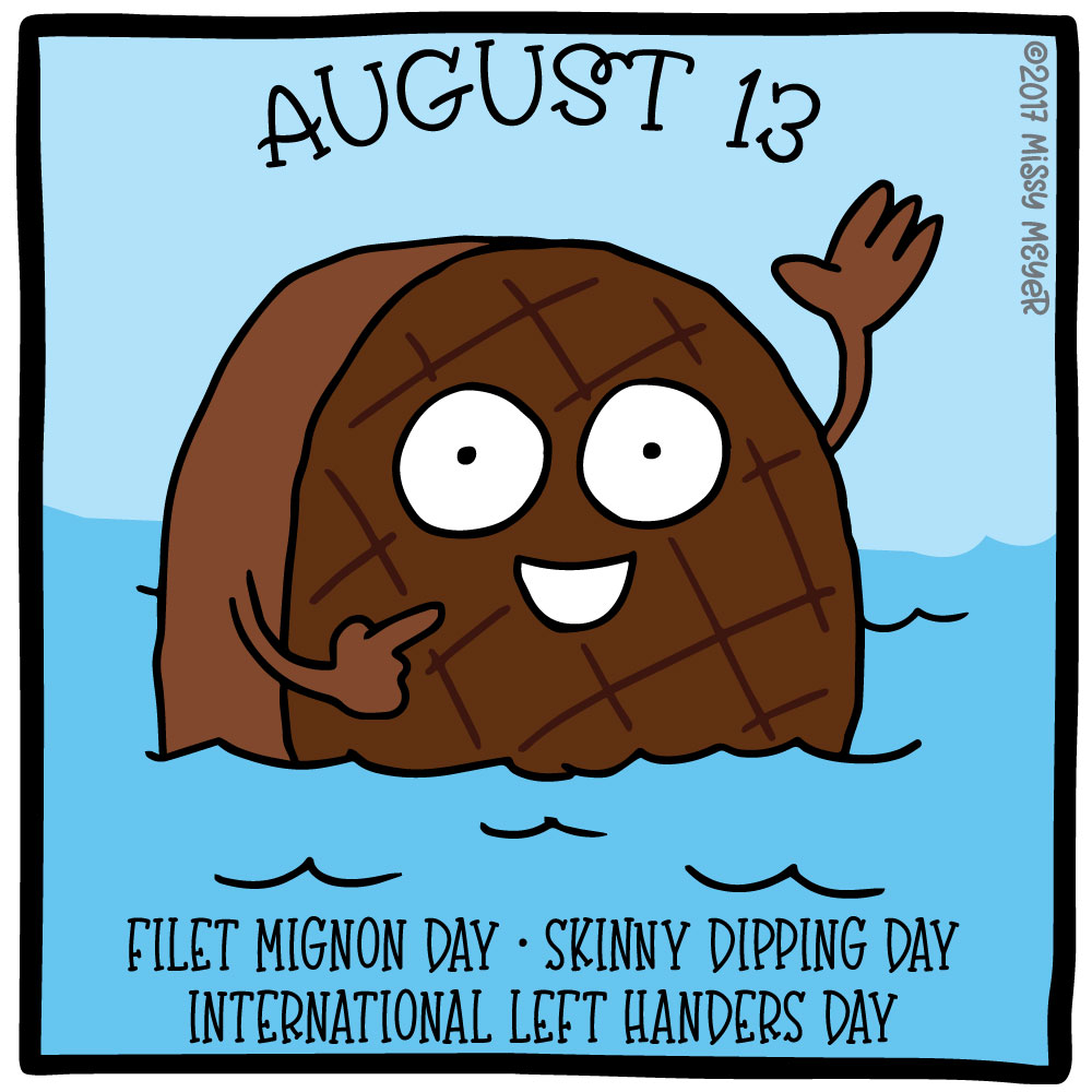 August 13 (every year): Filet Mignon Day; Skinny Dipping Day; International Left Handers Day