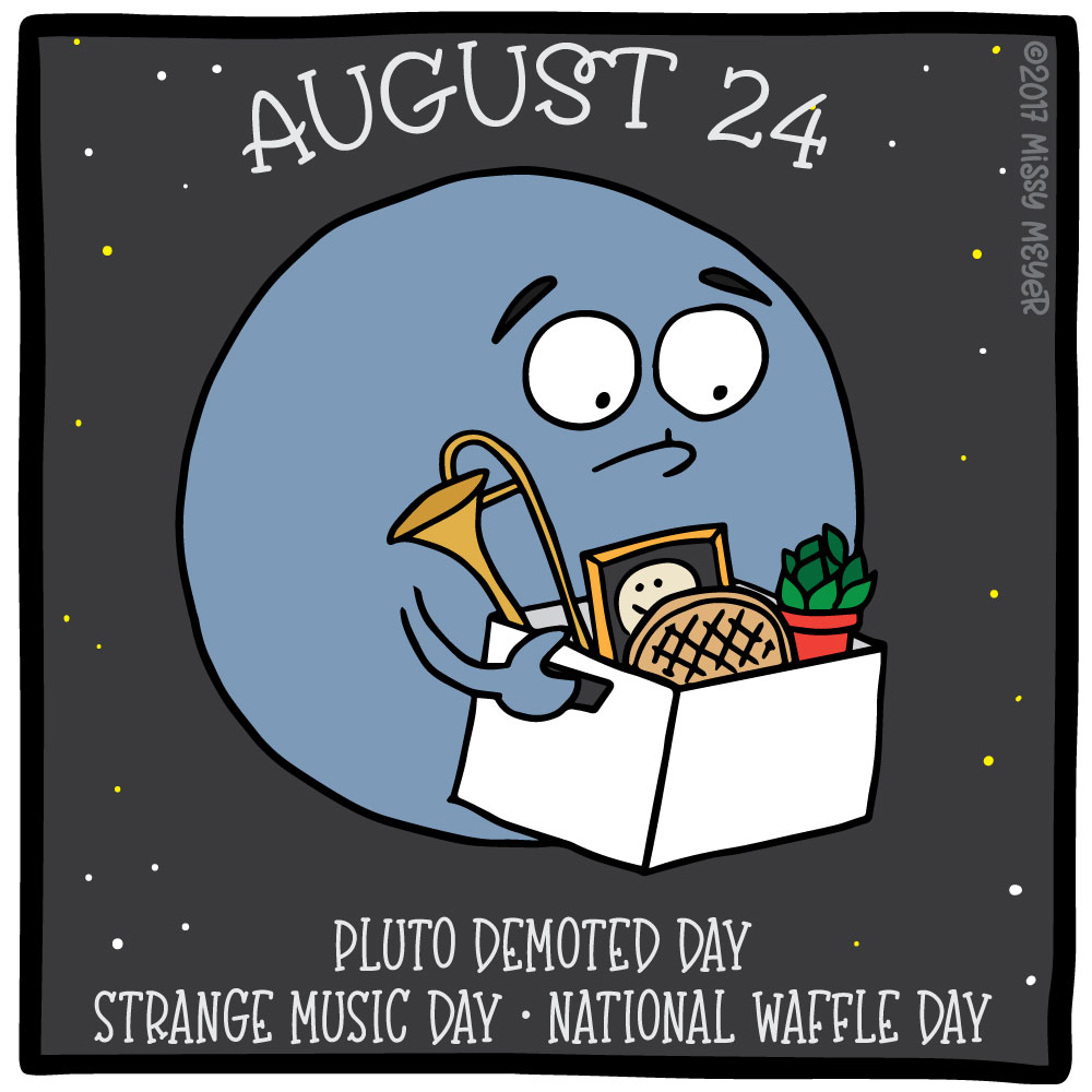 August 24 (every year): Pluto Demoted Day; Strange Music Day; National Waffle Day