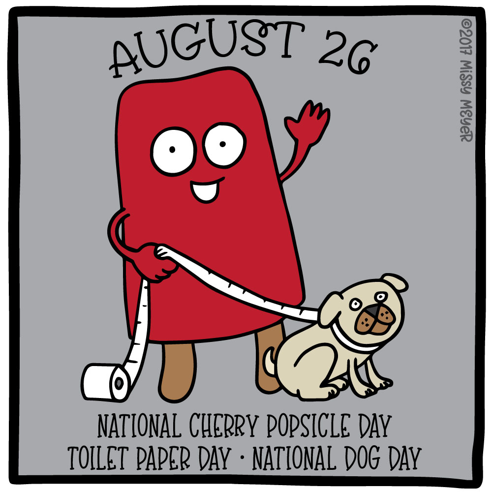 August 26 (every year): National Cherry Popsicle Day; Toilet Paper Day; National Dog Day