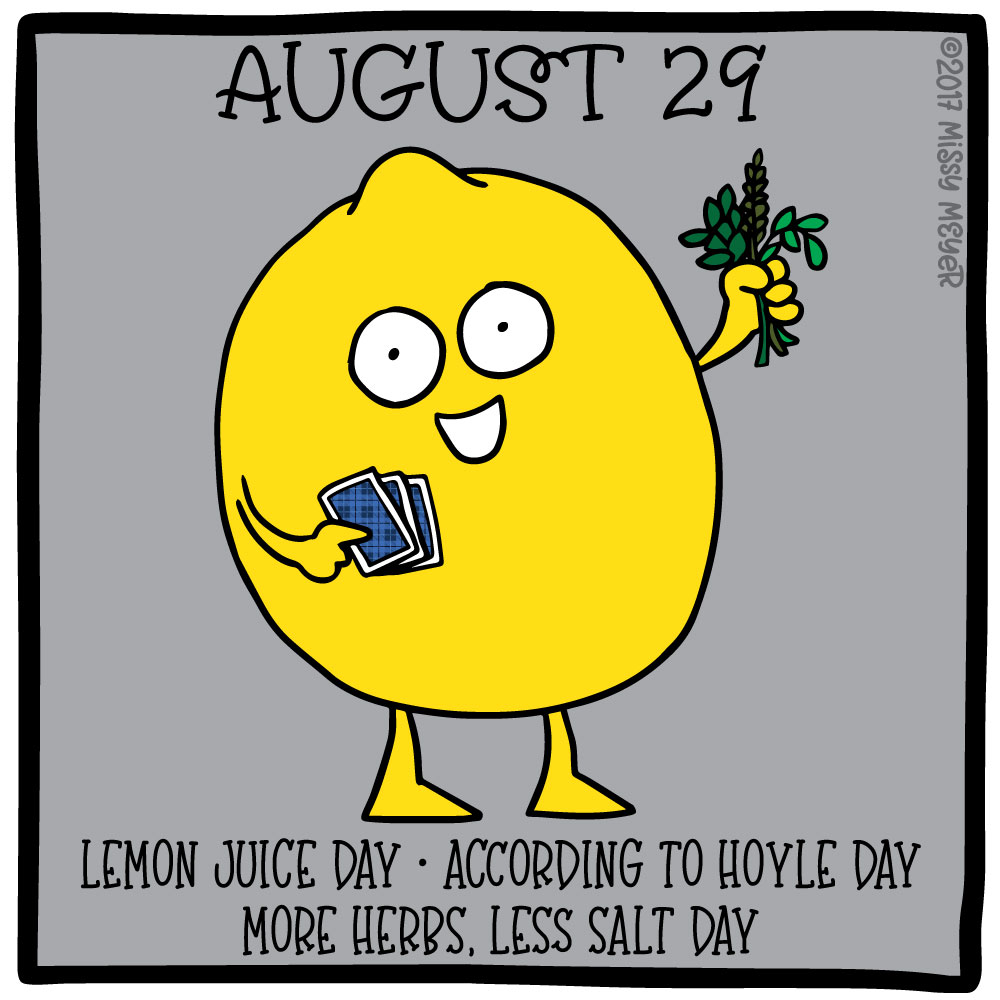 August 29 (every year): Lemon Juice Day; According to Hoyle Day; More Herbs, Less Salt Day