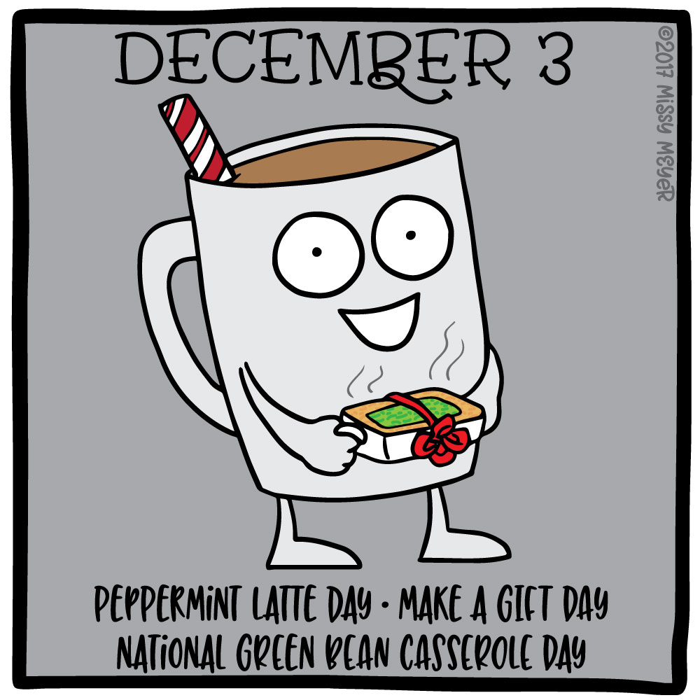 December 3 (every year): Peppermint Latte Day; Make a Gift Day; National Green Bean Casserole Day