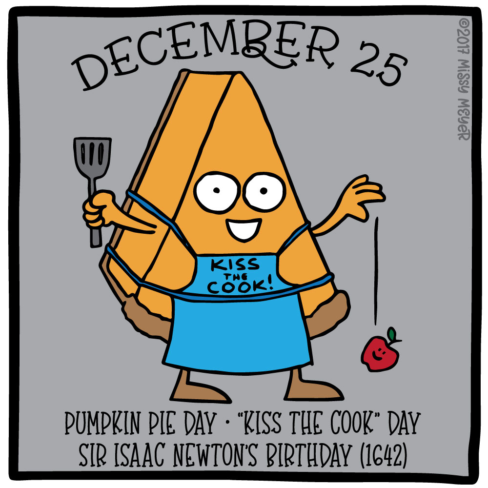 "December 25 (every year): Pumpkin Pie Day; ""Kiss the Cook"" Day; Sir Isaac Newton's Birthday"