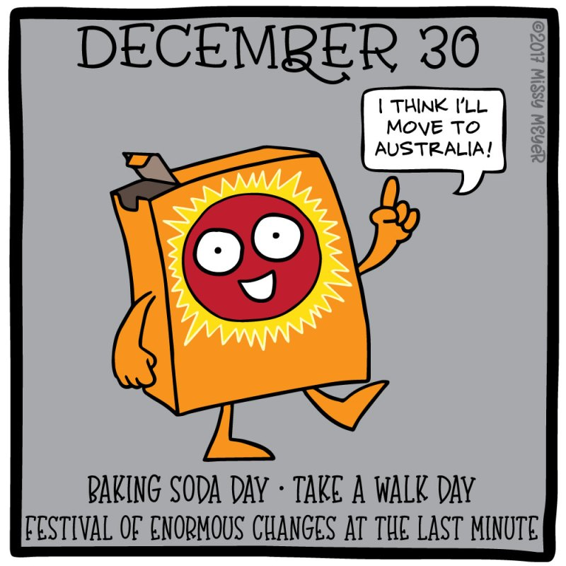 December 30 (every year): Baking Soda Day; Take a Walk Day; Festival of Enormous Changes at the Last Minute