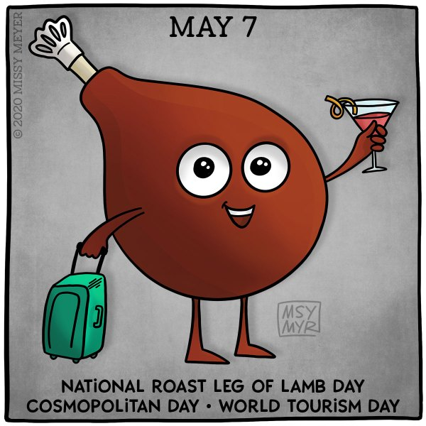 May 7 (every year): National Roast Leg of Lamb Day; Cosmopolitan Day; World Tourism Day