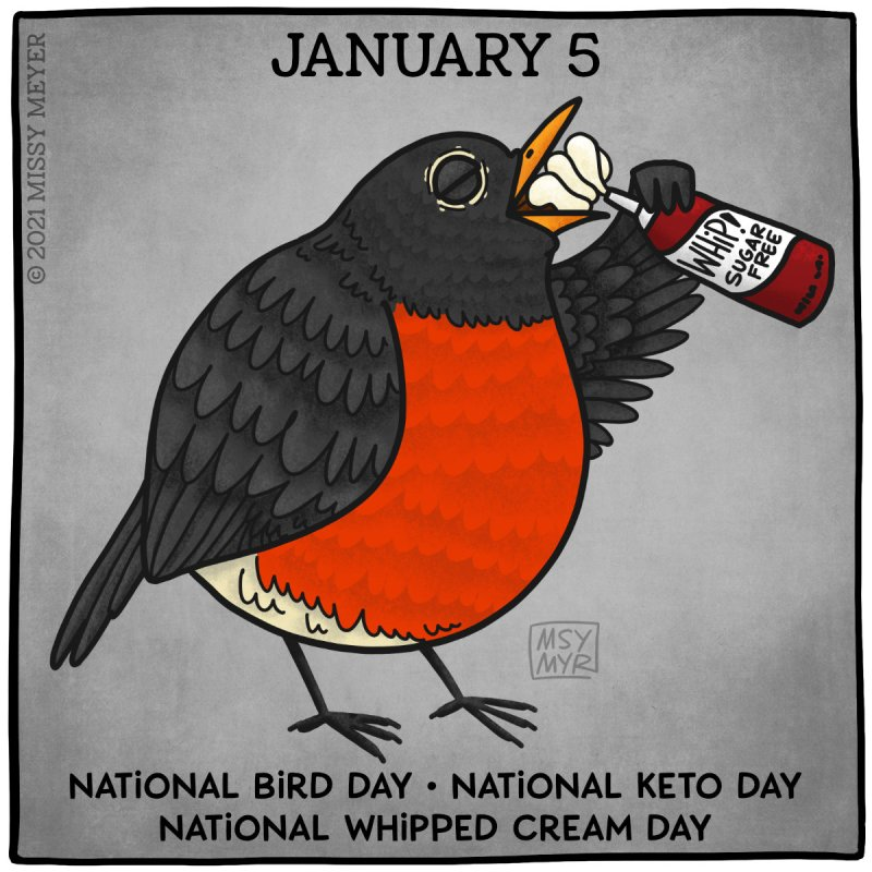 January 5 (every year): National Bird Day; National Keto Day; National Whipped Cream Day