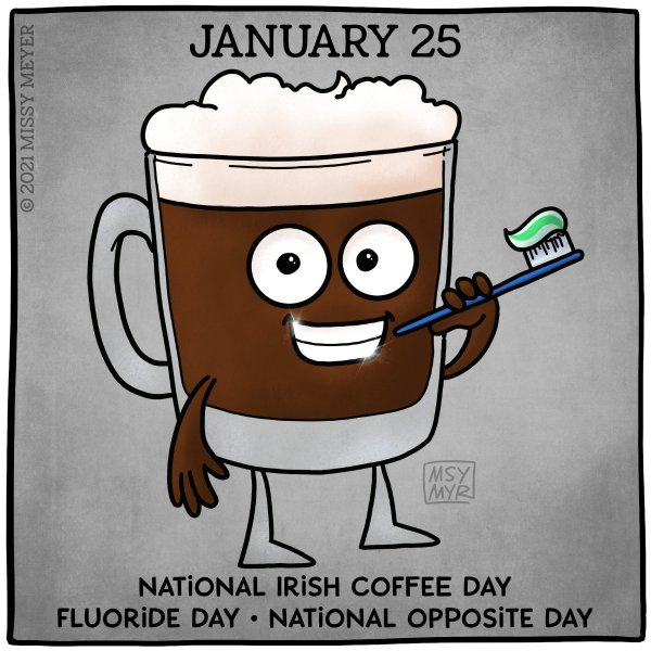 January 25 (every year): National Irish Coffee Day; Fluoride Day; National Opposite Day