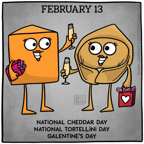 February 13 (every year): National Cheddar Day; National Tortellini Day; Galentine's Day