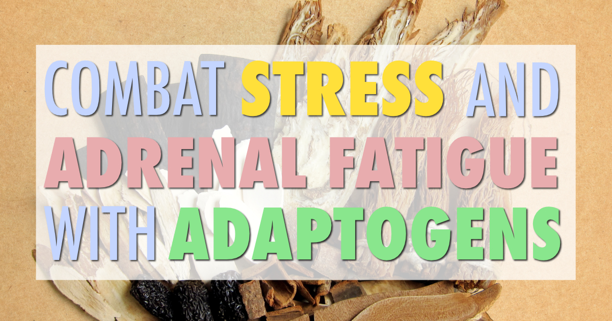 Combat Stress and Adrenal Fatigue with Adaptogens