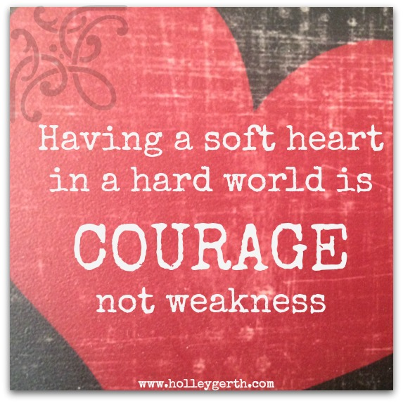 Image result for having a soft heart in a cruel world is courage not weakness