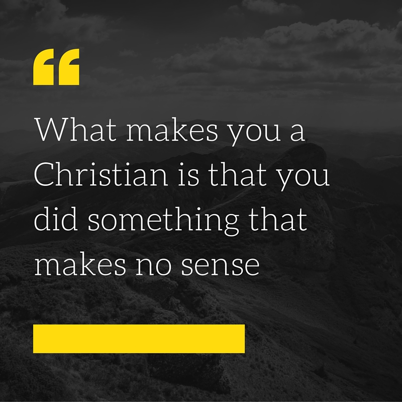 -What makes you a Christian is that you did something that makes no sense-