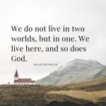We do not live in two worlds, but in one. We live here, and so does God.