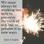 We must always be working not only to preserve the faith of old, but to present it in new ways