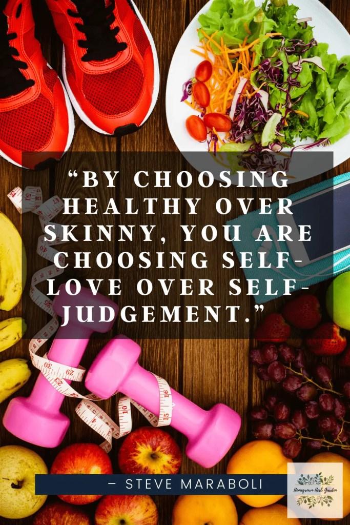 """By choosing healthy over skinny, you are choosing self-love over self-judgement."" – Steve Maraboli"