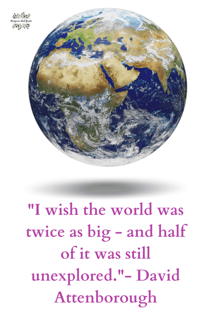 """I wish the world was twice as big - and half of it was still unexplored.""- David Attenborough"