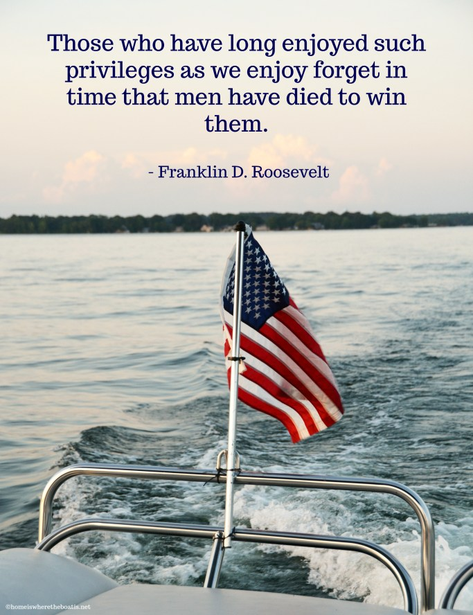 """Those who have long enjoyed such privileges as we enjoy forget in time that men have died to win them."" – Franklin D. Roosevelt 