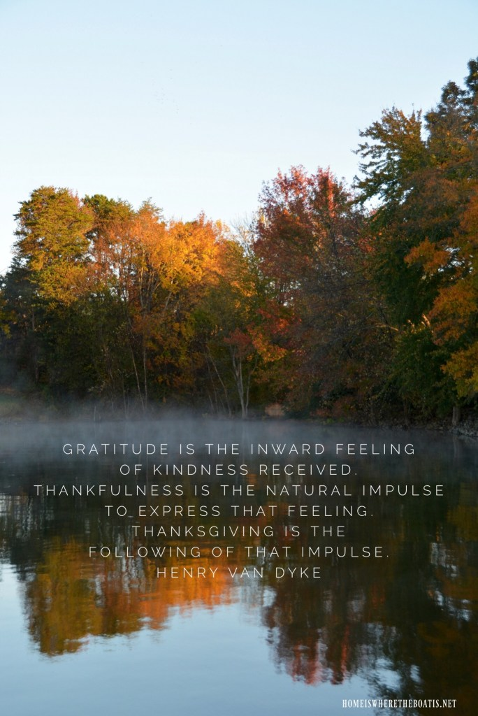 Gratitude is the inward feeling of kindness received. Thankfulness is the natural impulse to express that feeling. Thanksgiving is the following of that impulse. | ©homeiswheretheboatis.net #thanksgiving #quotes #gratitude