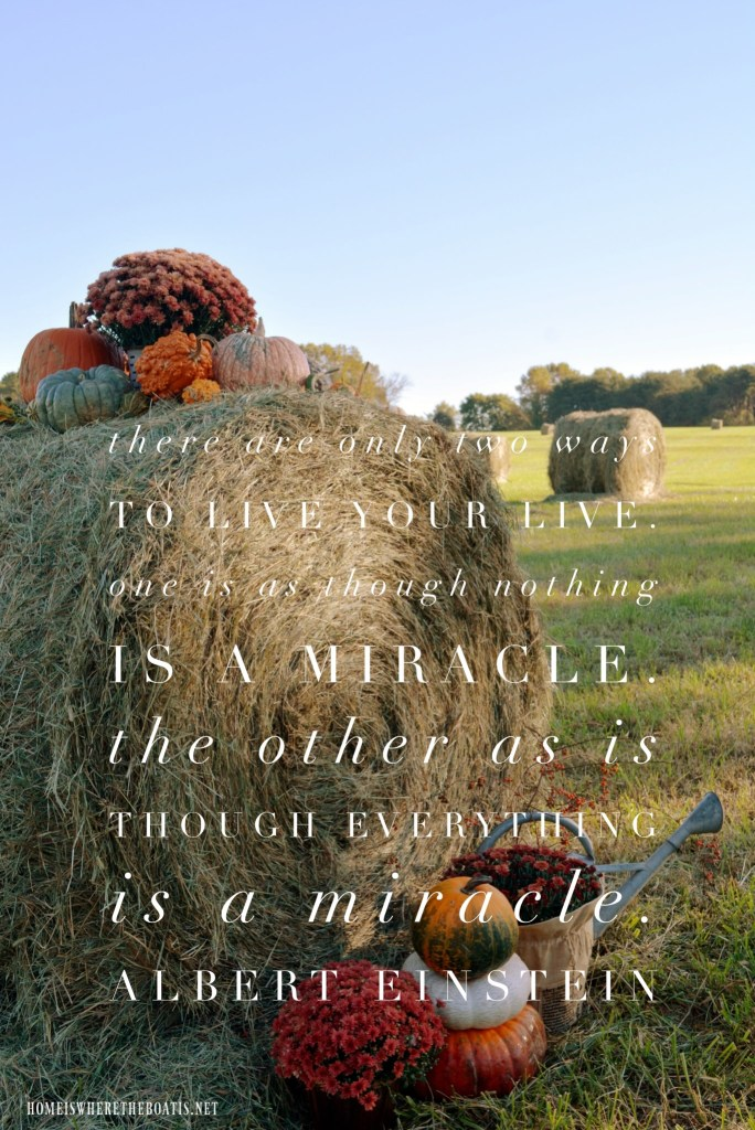 There are only two ways to live your life. One is as though nothing is a miracle. The other is as though everything is a miracle. | ©homeiswheretheboatis.net #thanksgiving #quotes
