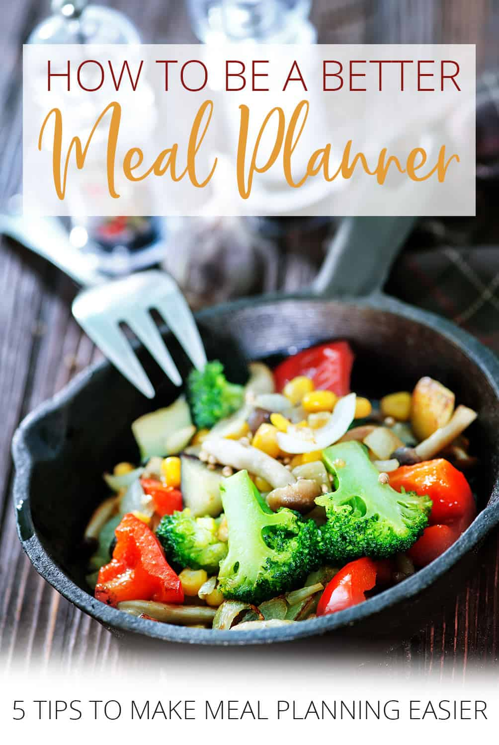 How to be a better meal planner - 5 tips to make meal planning easier