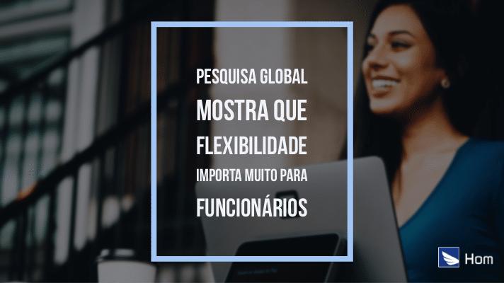 Pesquisa global mostra que flexibilidade importa muito para funcionários