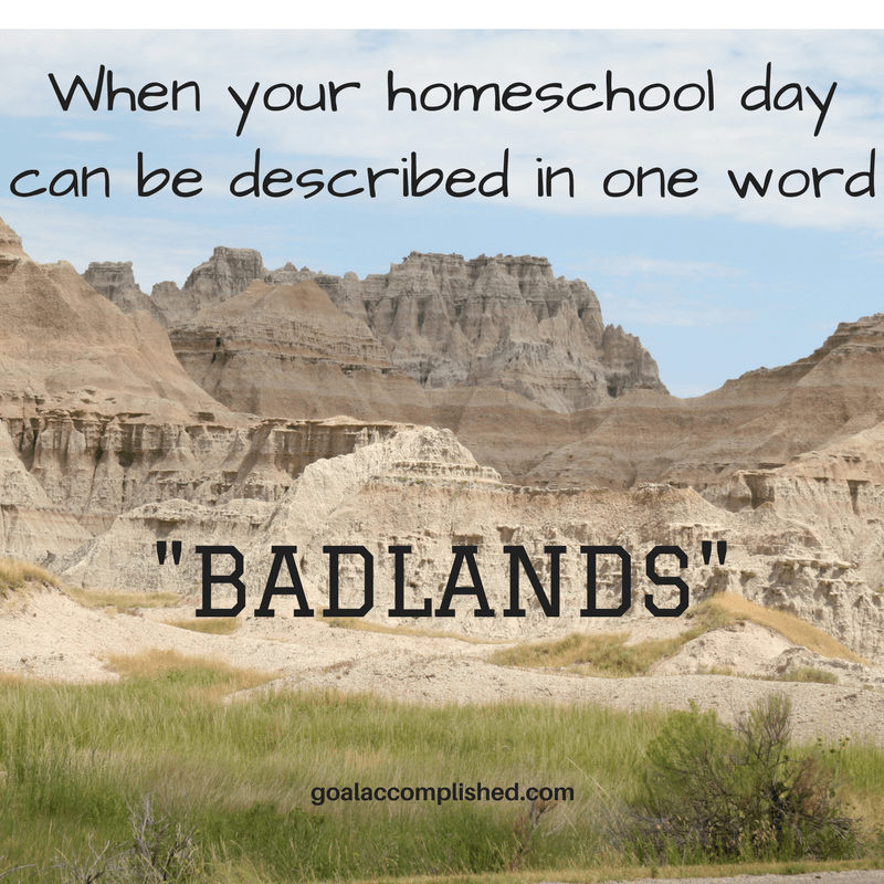 "Home schooling help for parents. The text reads, When your homeschool day can be described in one word, ""Badlands!"" Picture is of rocky mountain range of Badlands with sparse brush in foreground, the Badlands of Sorth Dakota."