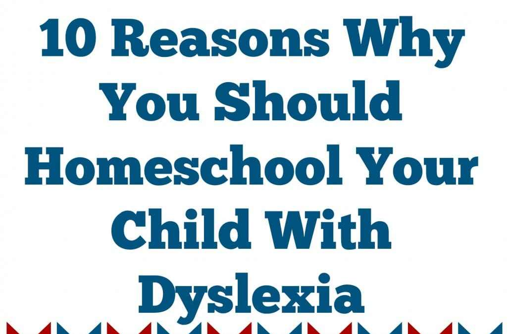 10 Reasons Why You Should Homeschool Your Kids With Dyslexia