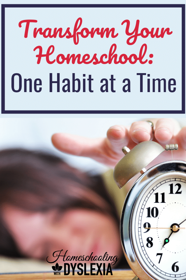 Kids still in their pajamas at noon? Chores not finished? Schoolwork not getting completed? Transform your homeschool by changing your habits one at a time. Here's how!  Homeschoolingwithdyslexia.com #homeschooling #dyslexia #homeschoolhelp #homeschooltips #homeschoolhabits