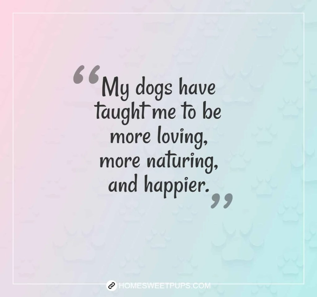 "Quote about dogs loyalty "" My dogs have taught me to be more loving more naturing, and happier"""