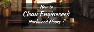 How to Clean Engineered Hardwood Floors?