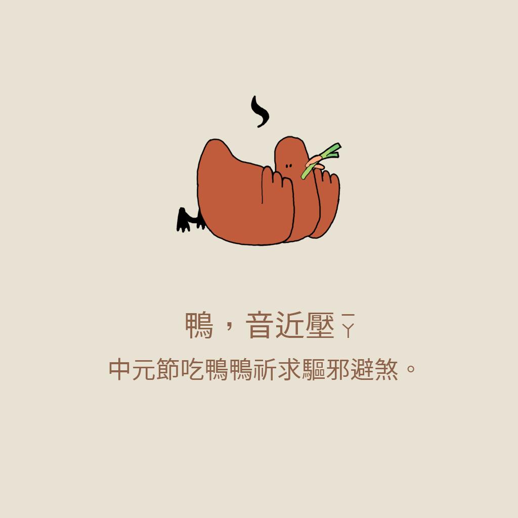 「吃鴨鴨,壓壓驚」  鴨子的諧音「壓」有壓住鬼魂驅邪避煞的意思,所以中元節吃鴨的同時也是在祈求平安健康。