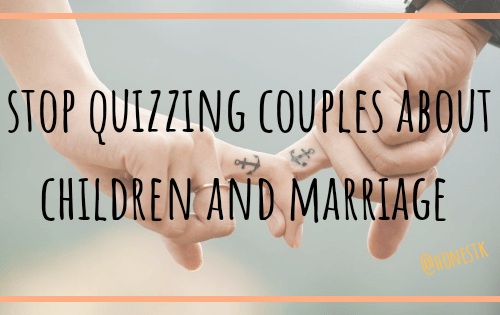 Stop Quizzing couples about children and marriage